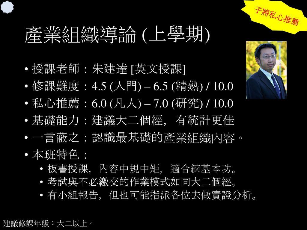 產業組織導論 (上學期) 授課老師:朱建達 [英文授課] 修課難度:4.5 (入門) – 6.5 (精熟) / 10.0